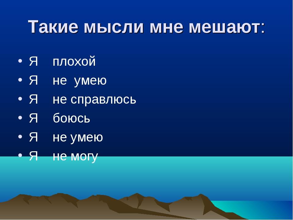 Такие мысли мне мешают: Я плохой Я не умею Я не справлюсь Я боюсь Я не умею Я...