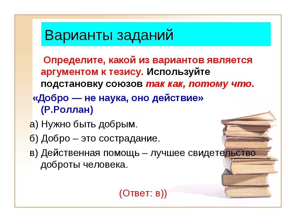 Варианты заданий Определите, какой из вариантов является аргументом к тезису....