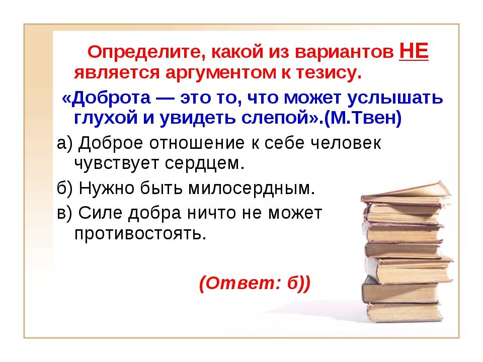 Определите, какой из вариантов НЕ является аргументом к тезису. «Доброта — э...