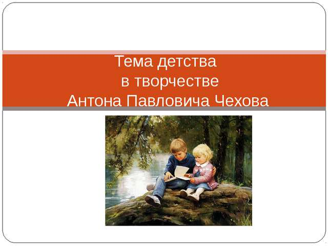 Тема детства в творчестве Антона Павловича Чехова
