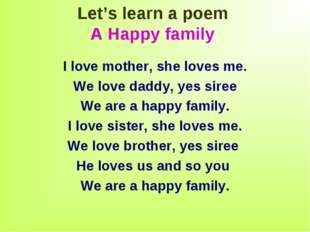 Let's learn a poem A Happy family I love mother, she loves me. We love daddy,