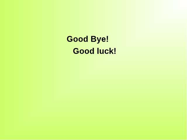 Good Bye! Good luck!