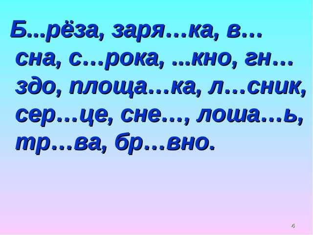 * Б...рёза, заря…ка, в…сна, с…рока, ...кно, гн…здо, площа…ка, л…сник, сер…це,...