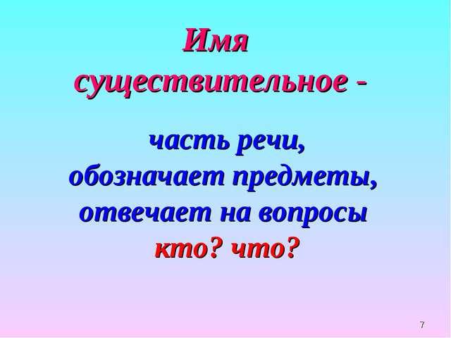 * Имя существительное - часть речи, обозначает предметы, отвечает на вопросы...