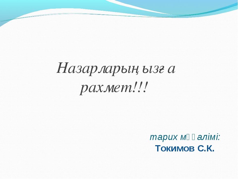 тарих мұғалімі: Токимов С.К. Назарларыңызға рахмет!!!