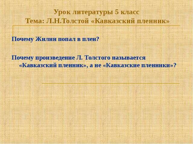 Урок литературы 5 класс Тема: Л.Н.Толстой «Кавказский пленник» Почему Жилин п...