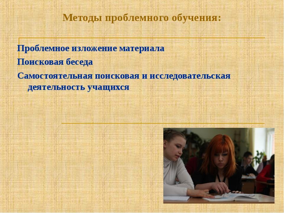 Методы проблемного обучения: Проблемное изложение материала Поисковая беседа...