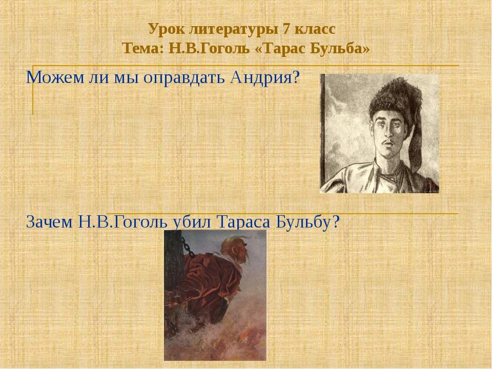 Урок литературы 7 класс Тема: Н.В.Гоголь «Тарас Бульба» Можем ли мы оправдать...