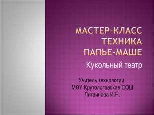 Кукольный театр Учитель технологии МОУ Крутологовская СОШ Литвинова И.Н.