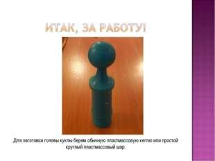 Для заготовки головы куклы берем обычную пластмассовую кеглю или простой круг
