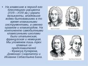 На клавесине в период его блестящего расцвета (XVII—XVIII вв.) играли музыкан
