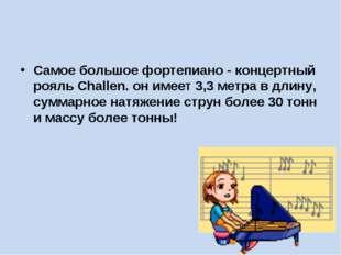 Самое большое фортепиано - концертный рояль Challen. он имеет 3,3 метра в дл