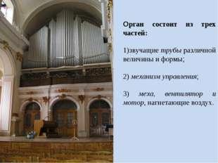 Орган состоит из трех частей: звучащие трубы различной величины и формы; меха