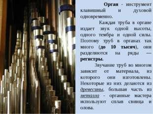 Орган - инструмент клавишный и духовой одновременно. Каждая труба в органе и