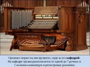 Органист играет на инструменте, сидя за его кафедрой. На кафедре органа распо