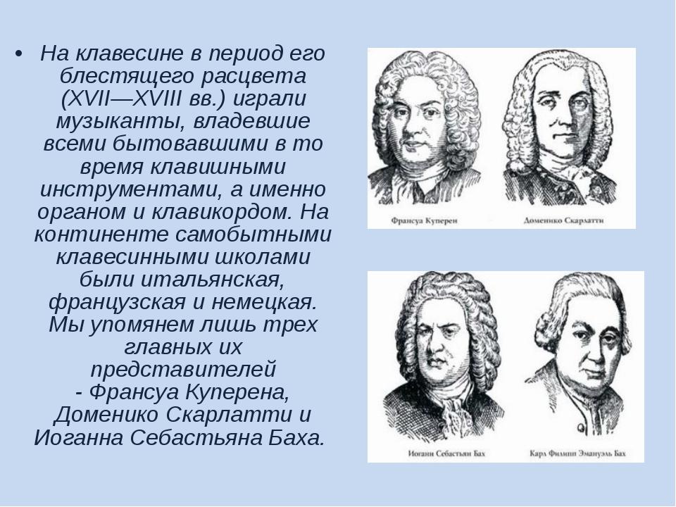 На клавесине в период его блестящего расцвета (XVII—XVIII вв.) играли музыкан...