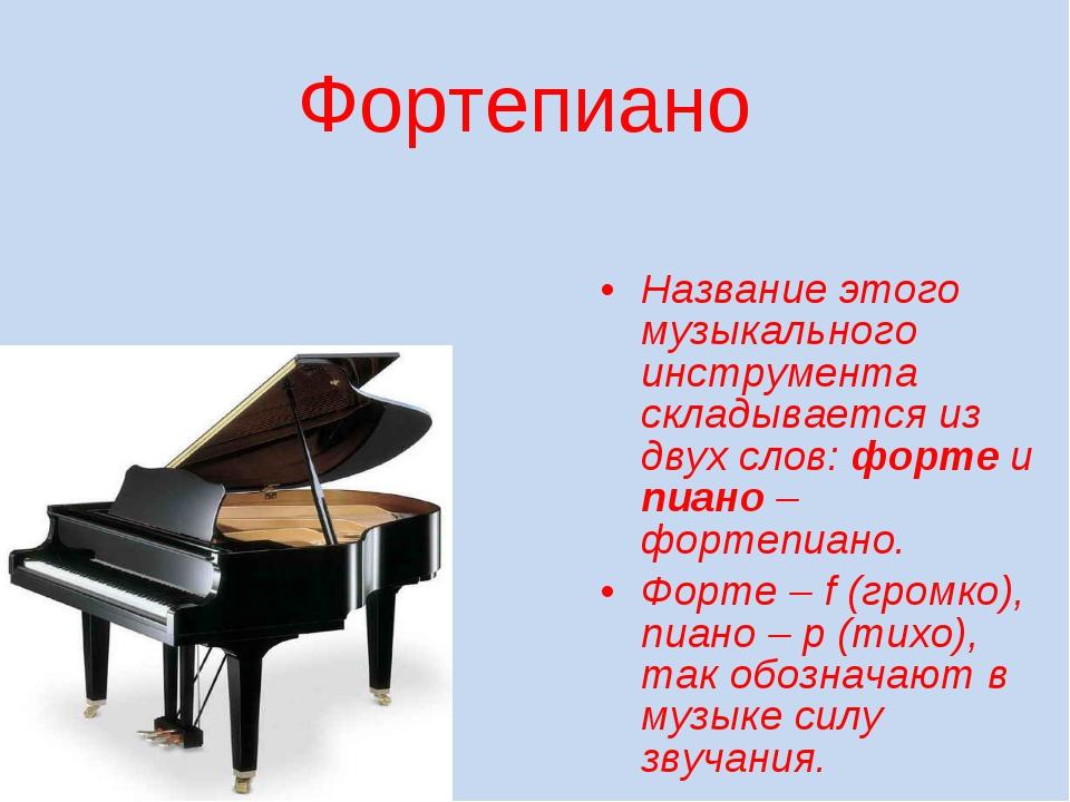 Фортепиано Название этого музыкального инструмента складывается из двух слов:...