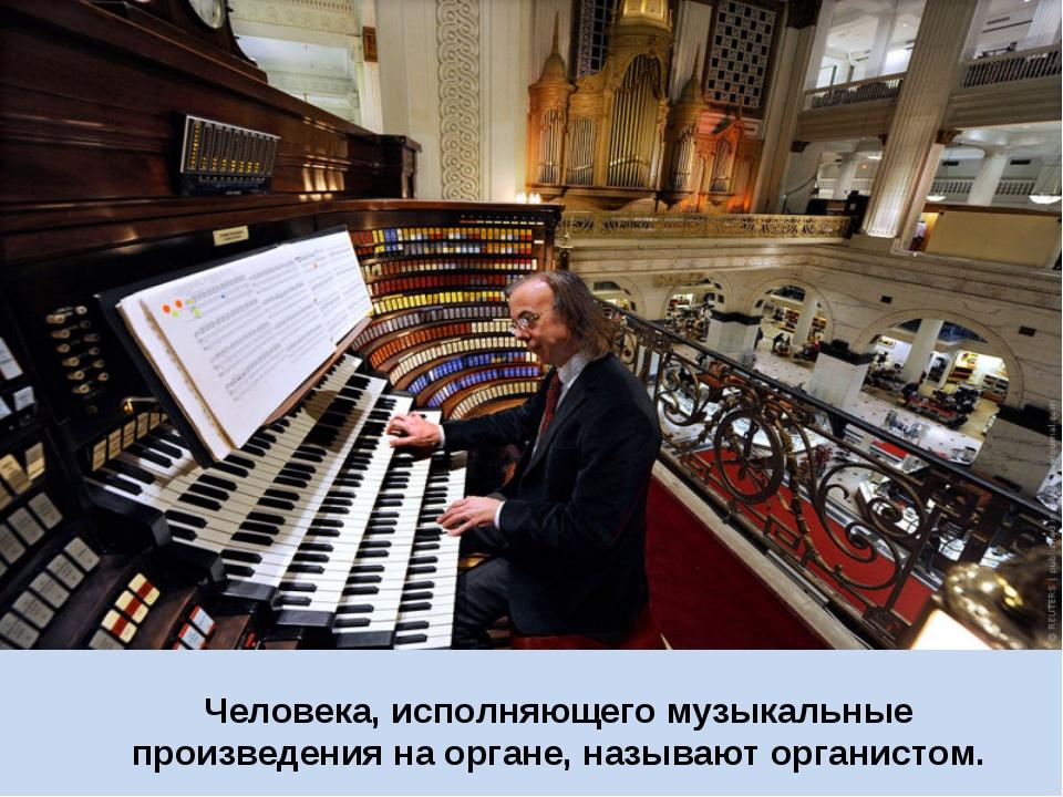 Человека, исполняющего музыкальные произведения на органе, называют органистом.