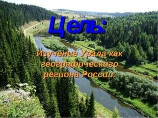 Изучение Урала как географического региона России. Цель: