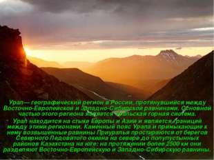 Урал— географический регион в России, протянувшийся между Восточно-Европейско