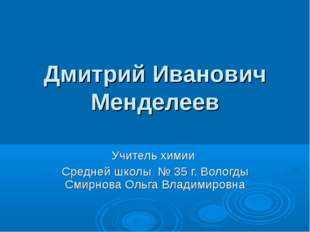 Дмитрий Иванович Менделеев Учитель химии Средней школы № 35 г. Вологды Смирно