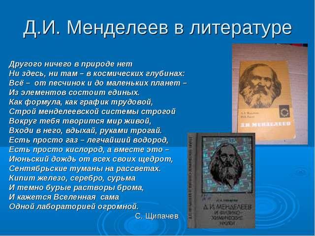 Д.И. Менделеев в литературе Другого ничего в природе нет Ни здесь, ни там – в...