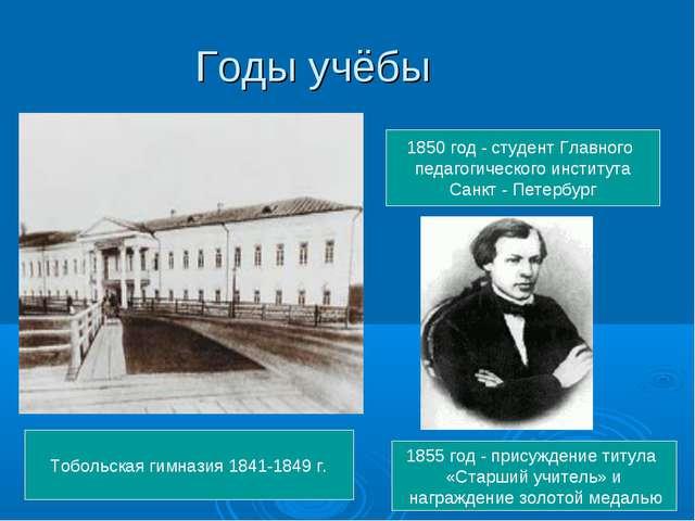 Годы учёбы  Тобольская гимназия 1841-1849 г. 1850 год - студент Главного пед...