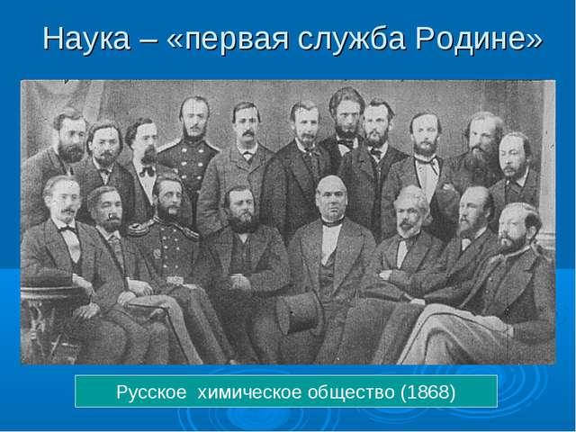 Наука – «первая служба Родине» Русское химическое общество (1868)