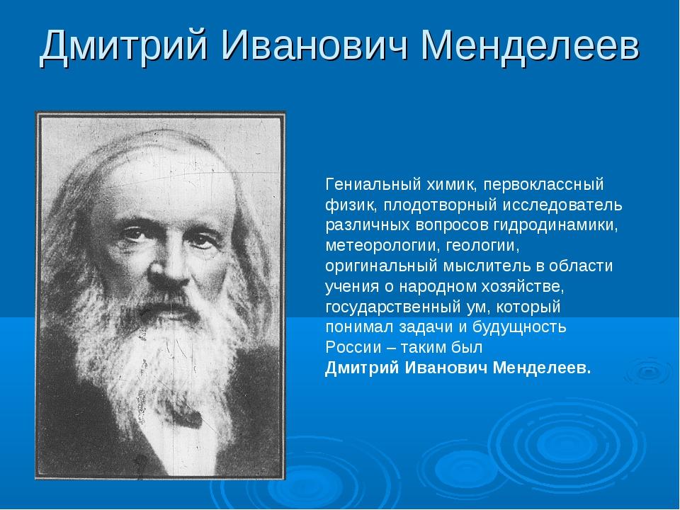 Дмитрий Иванович Менделеев Гениальный химик, первоклассный физик, плодотворны...