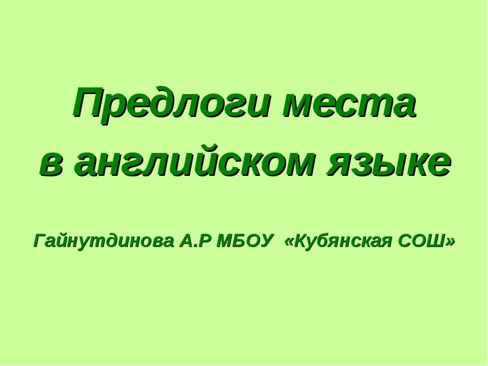 Предлоги места в английском языке Гайнутдинова А.Р МБОУ «Кубянская СОШ»