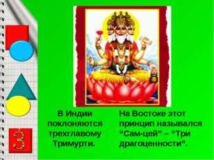 В Индии поклоняются трехглавому Тримурти. На Востоке этот принцип назывался