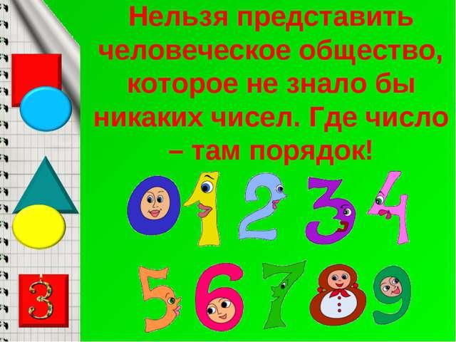 Нельзя представить человеческое общество, которое не знало бы никаких чисел....