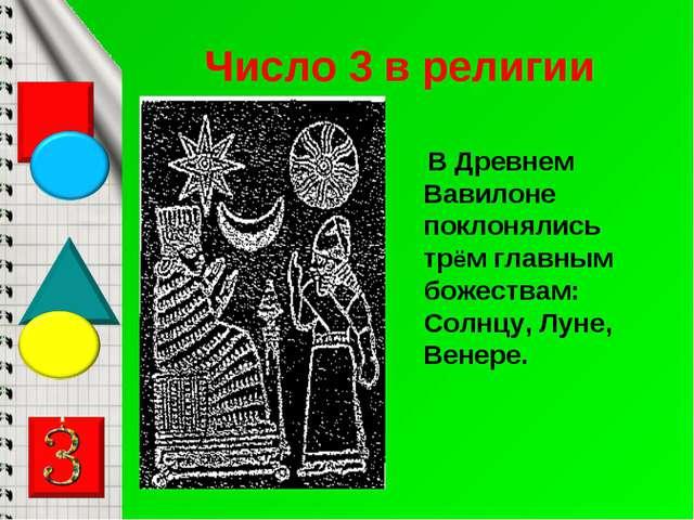 Число 3 в религии В Древнем Вавилоне поклонялись трём главным божествам: Солн...