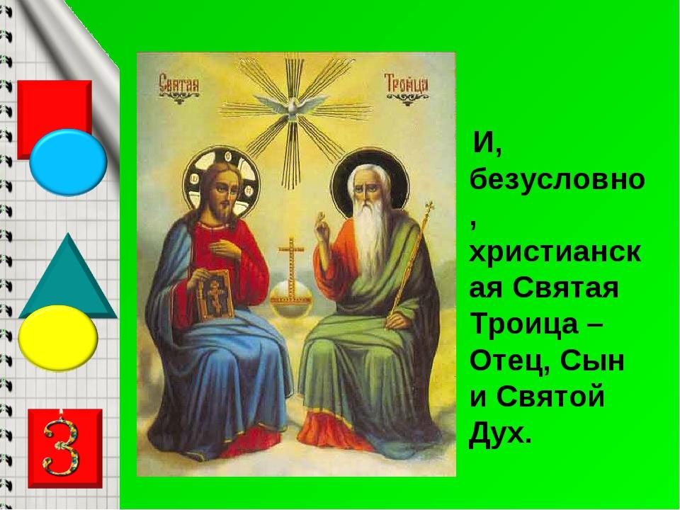И, безусловно, христианская Святая Троица – Отец, Сын и Святой Дух.