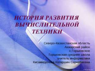 ИСТОРИЯ РАЗВИТИЯ ВЫЧИСЛИТЕЛЬНОЙ ТЕХНИКИ Северо-Казахстанская область Акжарски