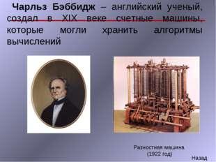 Чарльз Бэббидж – английский ученый, создал в XIX веке счетные машины, которы