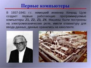 Первые компьютеры В 1937-1941 г.г. немецкий инженер Конрад Цузе создает первы