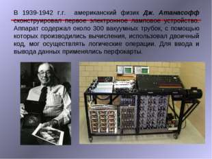 В 1939-1942 г.г. американский физик Дж. Атанасофф сконструировал первое элект