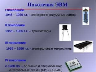 Поколения ЭВМ I поколение 1945 – 1955 г.г. - электронно-вакуумные лампы II по