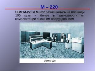М – 220 ЭВМ М-220 и М-222 размещались на площади 100 кв.м и более в зависимос