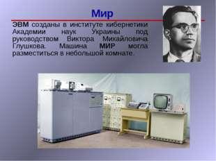Мир ЭВМ созданы в институте кибернетики Академии наук Украины под руководств