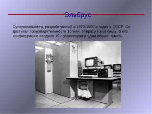 Эльбрус Суперкомпьютер, разработанный в 1970-1980-х годах в СССР. Он достигал