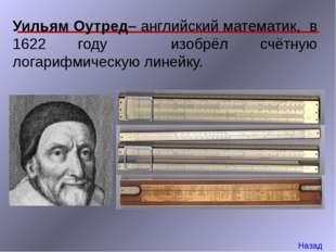 Уильям Оутред– английский математик, в 1622 году изобрёл счётную логарифмичес
