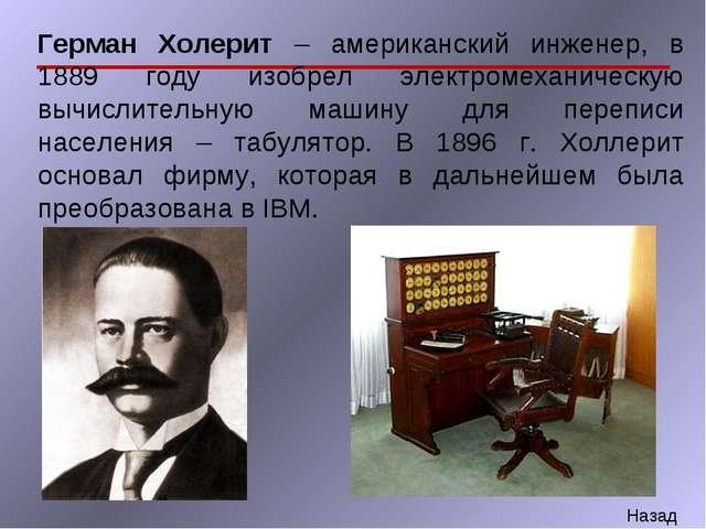 Герман Холерит – американский инженер, в 1889 году изобрел электромеханическу...