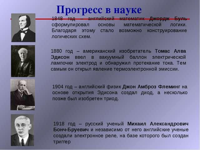Прогресс в науке 1848 год – английский математик Джордж Буль сформулировал ос...