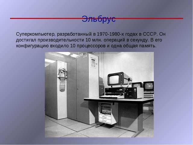 Эльбрус Суперкомпьютер, разработанный в 1970-1980-х годах в СССР. Он достигал...