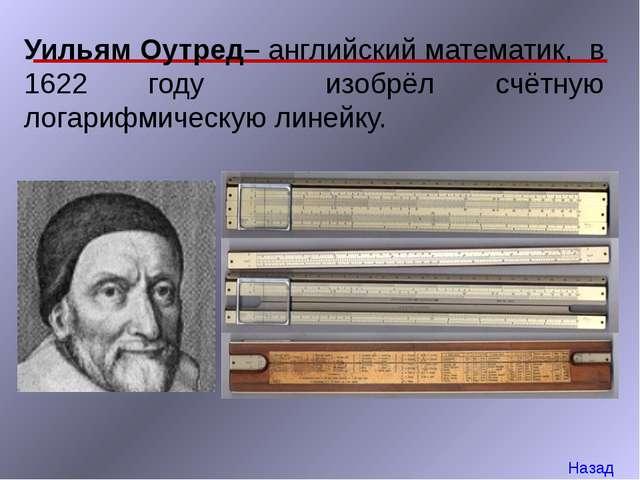 Уильям Оутред– английский математик, в 1622 году изобрёл счётную логарифмичес...