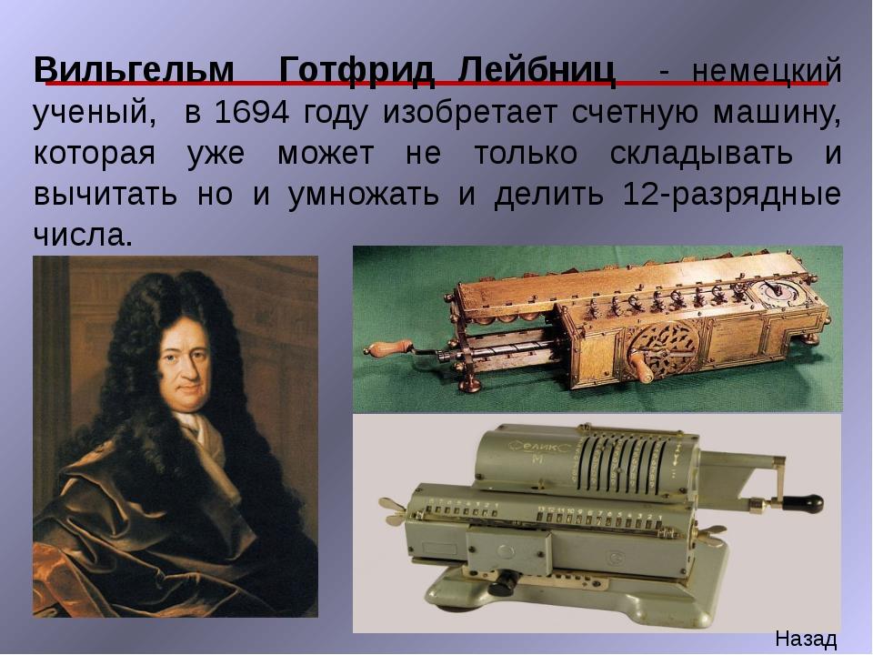 Вильгельм Готфрид Лейбниц - немецкий ученый, в 1694 году изобретает счетную м...