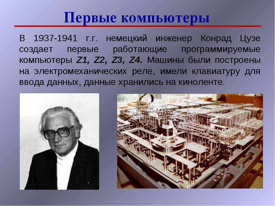 Первые компьютеры В 1937-1941 г.г. немецкий инженер Конрад Цузе создает первы...