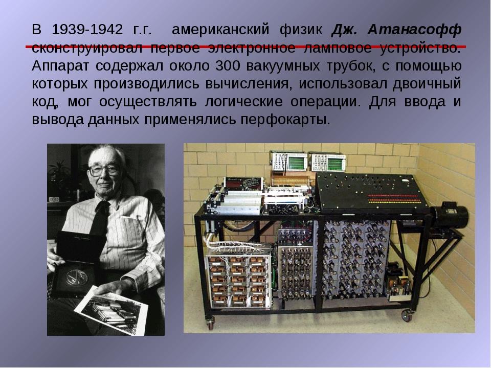 В 1939-1942 г.г. американский физик Дж. Атанасофф сконструировал первое элект...